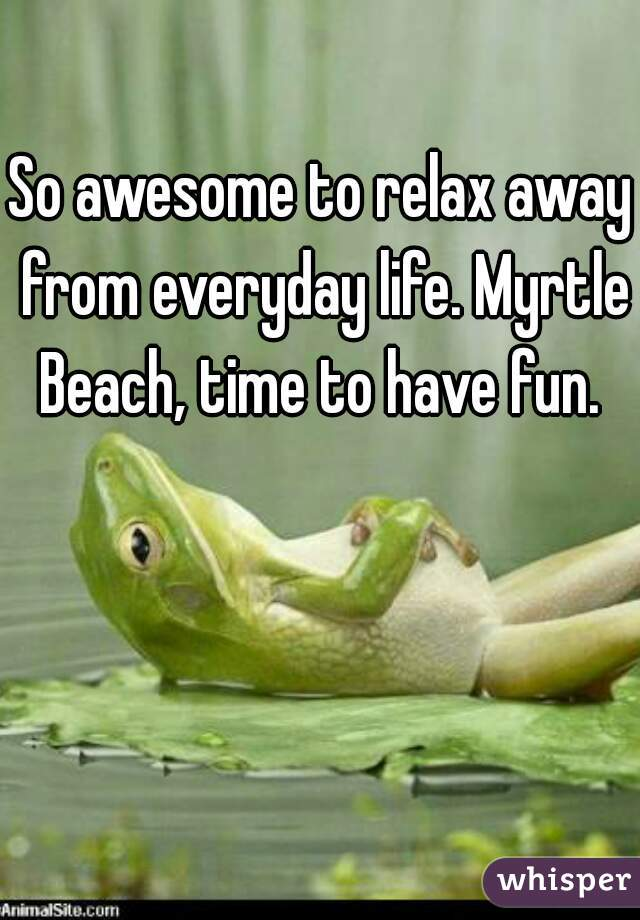So awesome to relax away from everyday life. Myrtle Beach, time to have fun.
