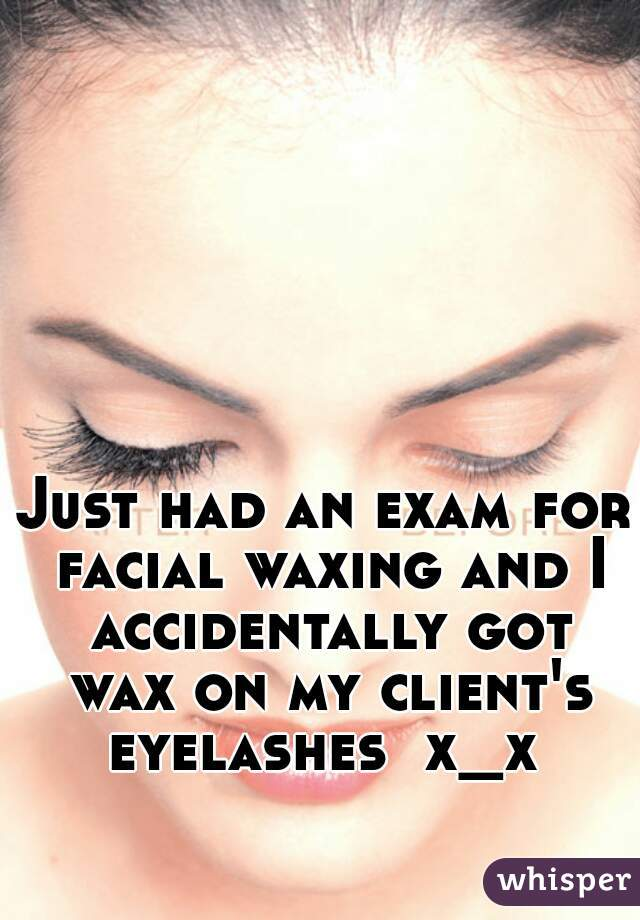 Just had an exam for facial waxing and I accidentally got wax on my client's eyelashes  x_x