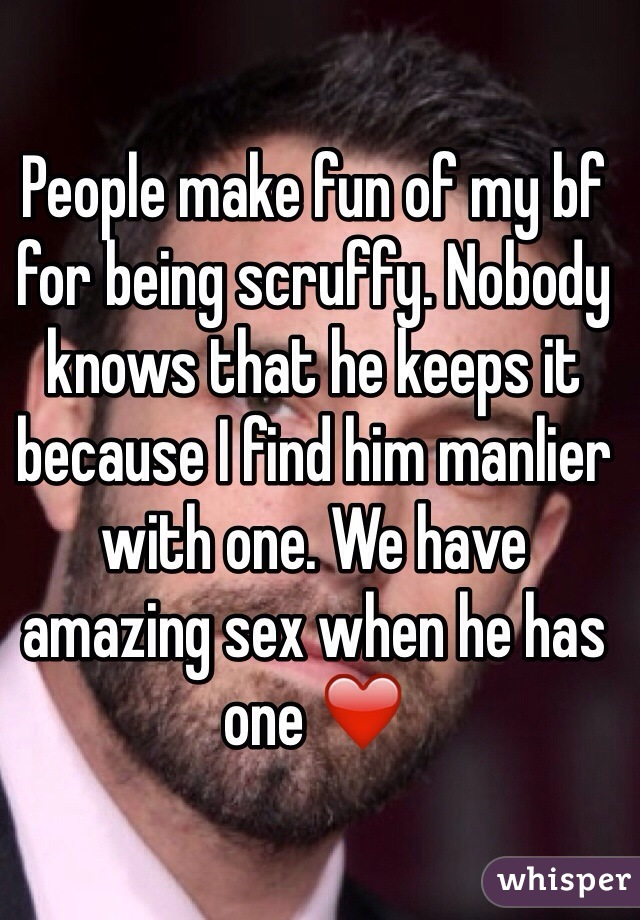 People make fun of my bf for being scruffy. Nobody knows that he keeps it because I find him manlier with one. We have amazing sex when he has one ❤️