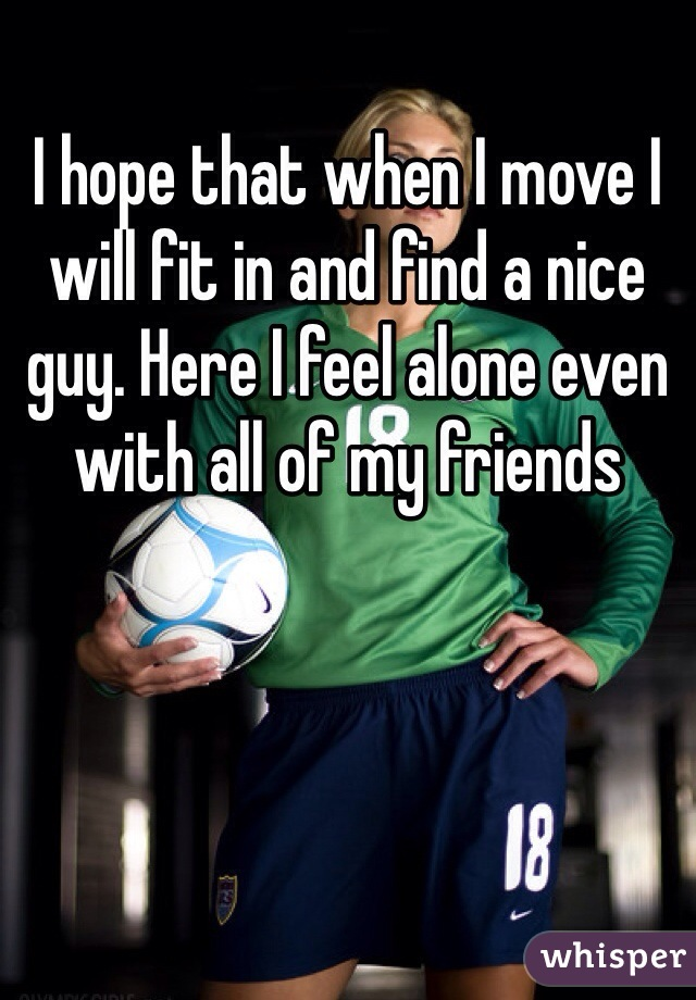 I hope that when I move I will fit in and find a nice guy. Here I feel alone even with all of my friends
