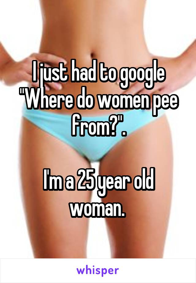 """I just had to google """"Where do women pee from?"""".  I'm a 25 year old woman."""