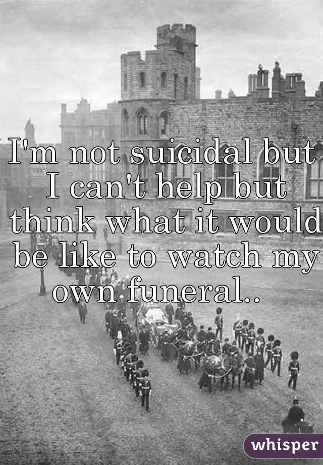 I'm not suicidal but I can't help but think what it would be like to watch my own funeral..