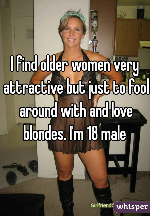 I find older women very attractive but just to fool around with and love blondes. I'm 18 male