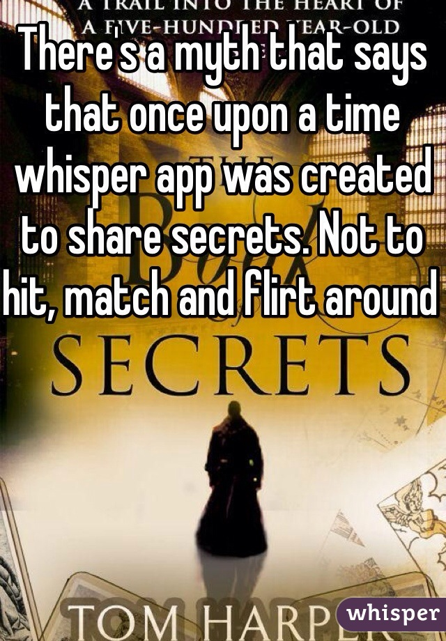 There's a myth that says that once upon a time whisper app was created to share secrets. Not to hit, match and flirt around