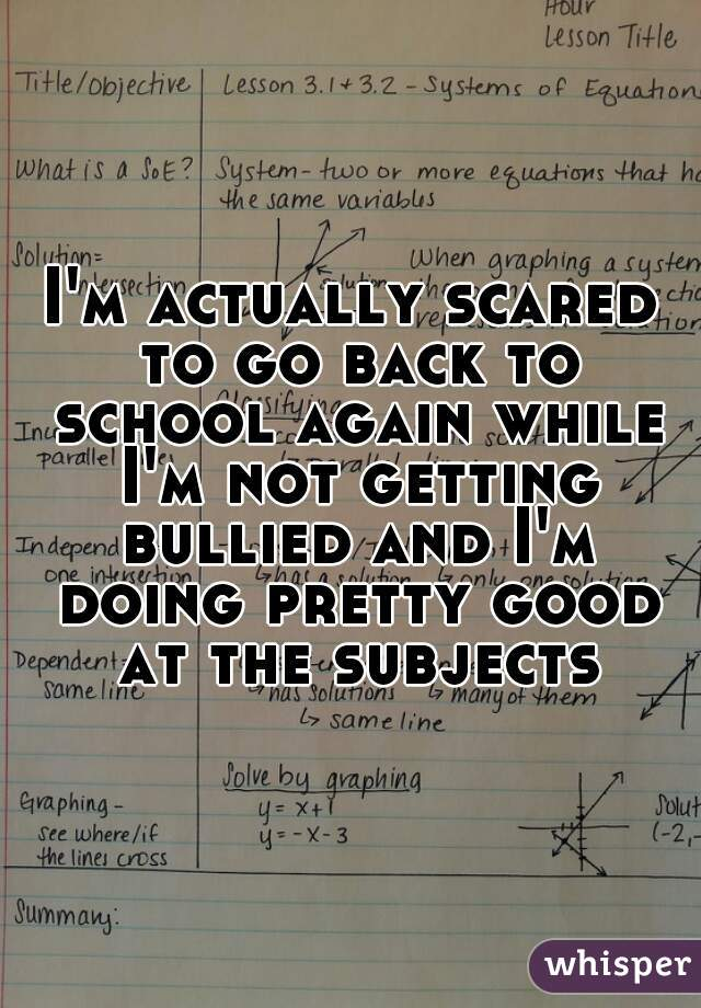 I'm actually scared to go back to school again while I'm not getting bullied and I'm doing pretty good at the subjects