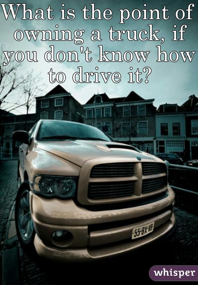 What is the point of owning a truck, if you don't know how to drive it?