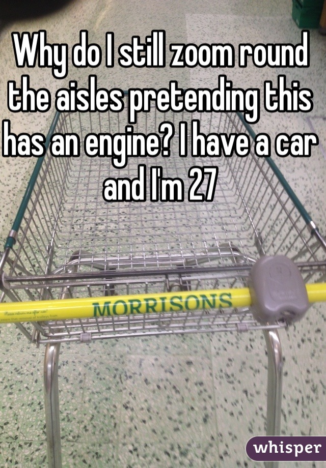 Why do I still zoom round the aisles pretending this has an engine? I have a car and I'm 27