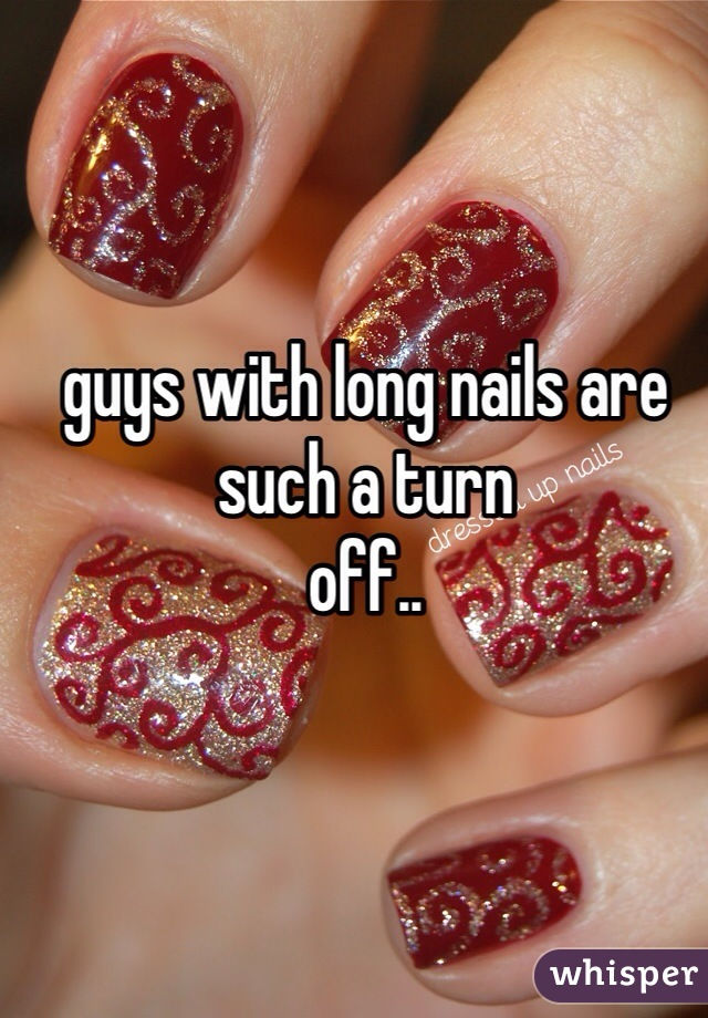 guys with long nails are such a turn off..