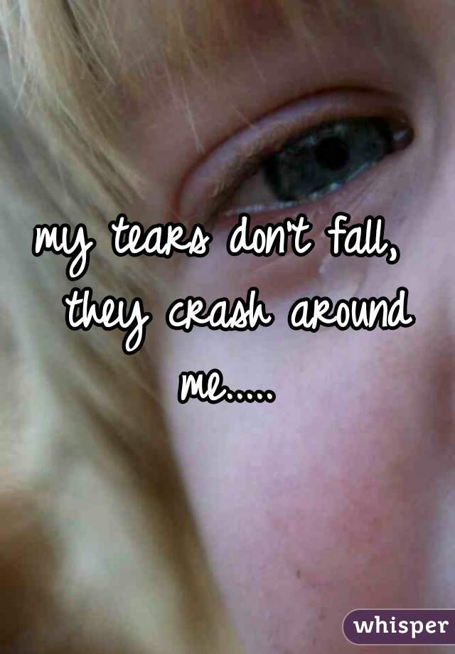 my tears don't fall,  they crash around me.....