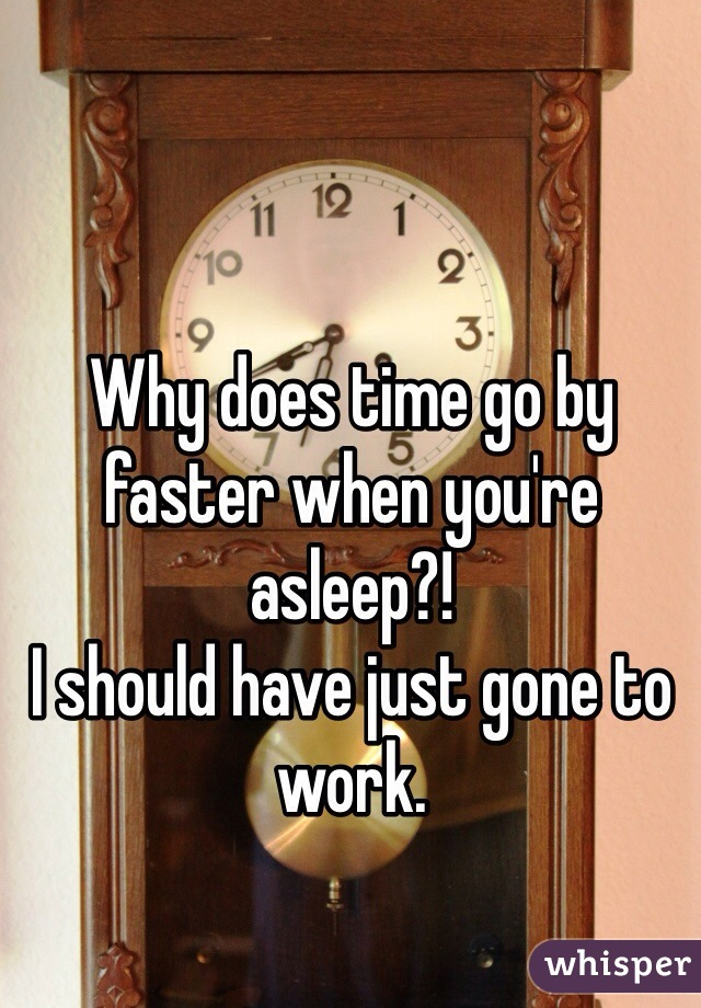 Why does time go by faster when you're asleep?!  I should have just gone to work.