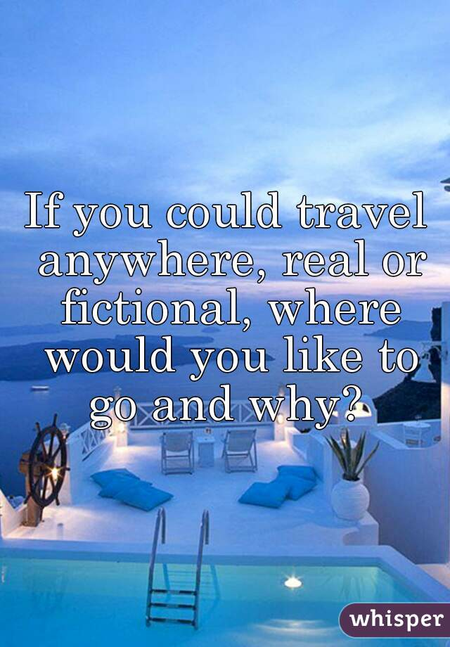 If you could travel anywhere, real or fictional, where would you like to go and why?