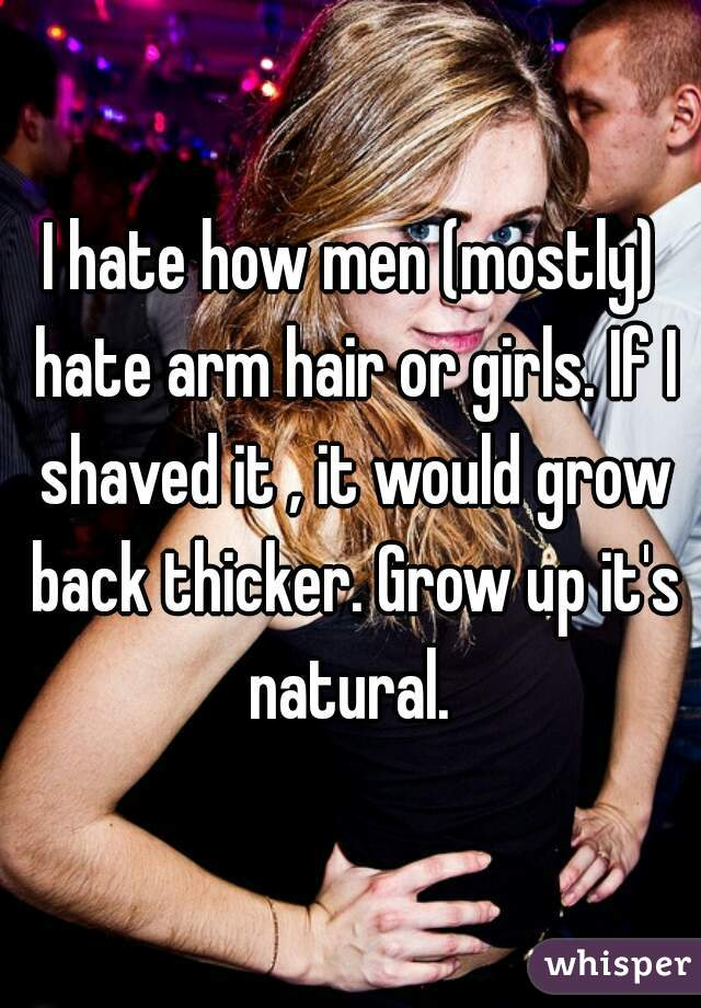 I hate how men (mostly) hate arm hair or girls. If I shaved it , it would grow back thicker. Grow up it's natural.