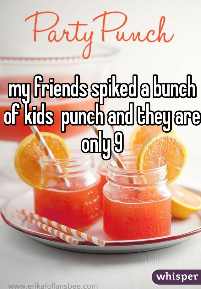 my friends spiked a bunch of kids  punch and they are only 9