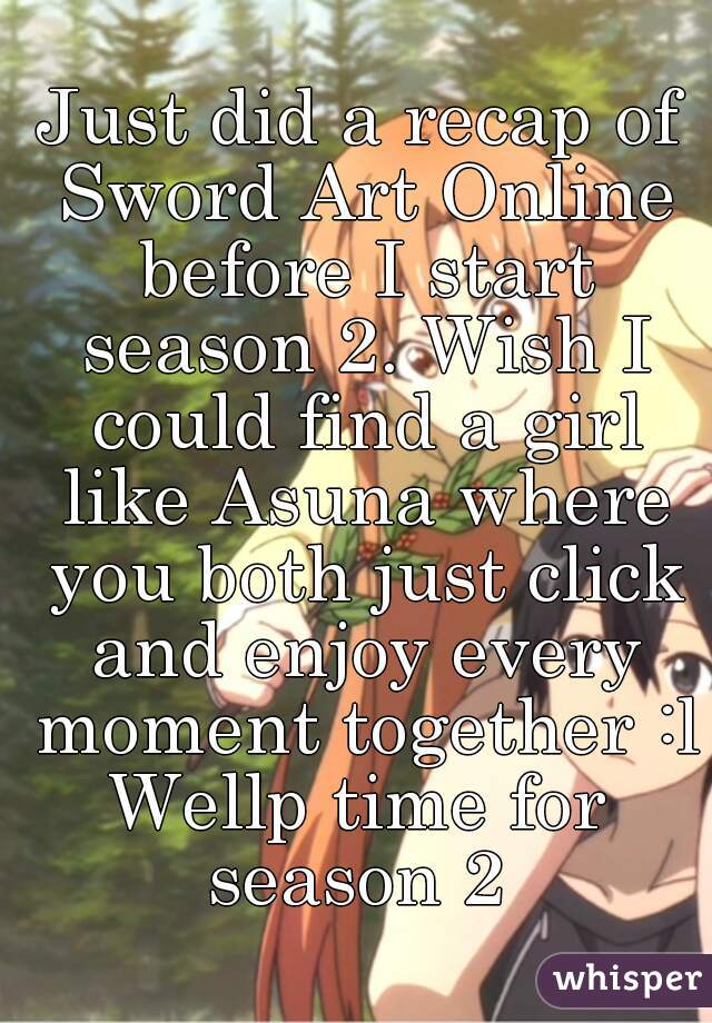 Just did a recap of Sword Art Online before I start season 2. Wish I could find a girl like Asuna where you both just click and enjoy every moment together :l Wellp time for season 2
