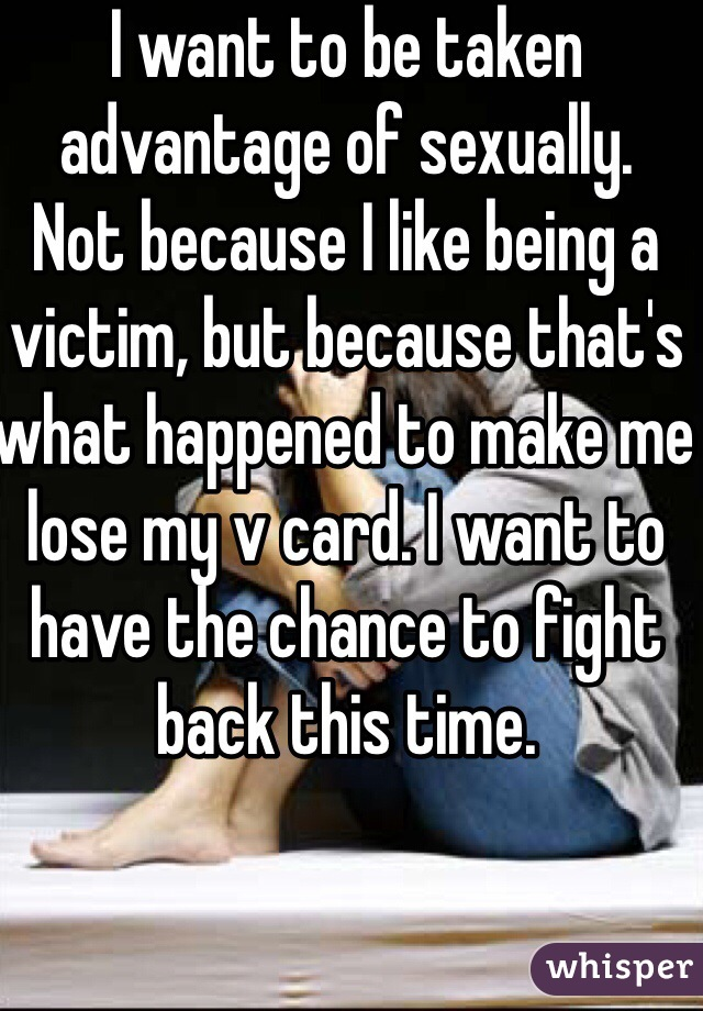 I want to be taken advantage of sexually.     Not because I like being a victim, but because that's what happened to make me lose my v card. I want to have the chance to fight back this time.