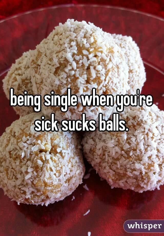 being single when you're sick sucks balls.