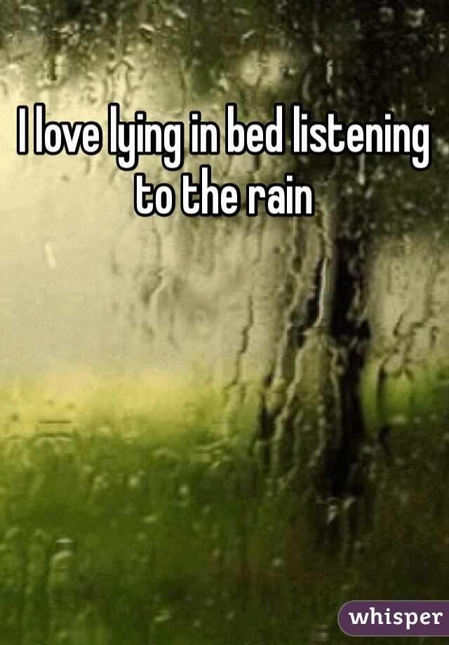 I love lying in bed listening to the rain