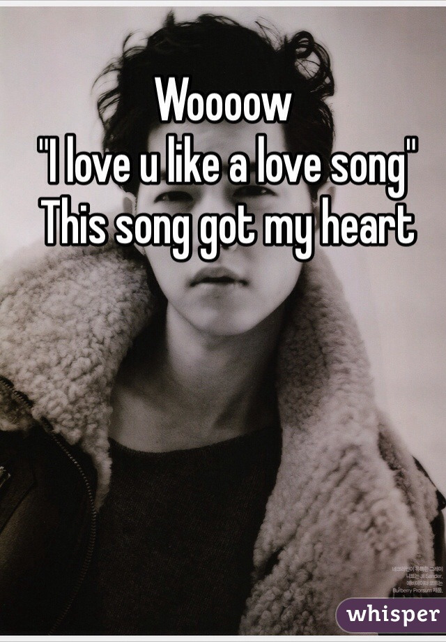 "Woooow   ""I love u like a love song""  This song got my heart"