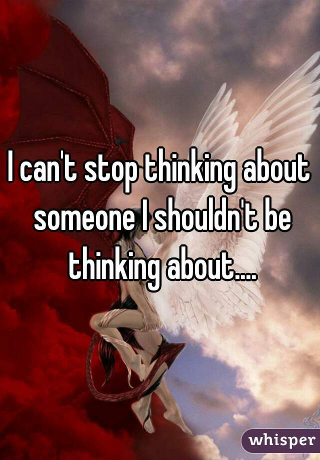 I can't stop thinking about someone I shouldn't be thinking about....