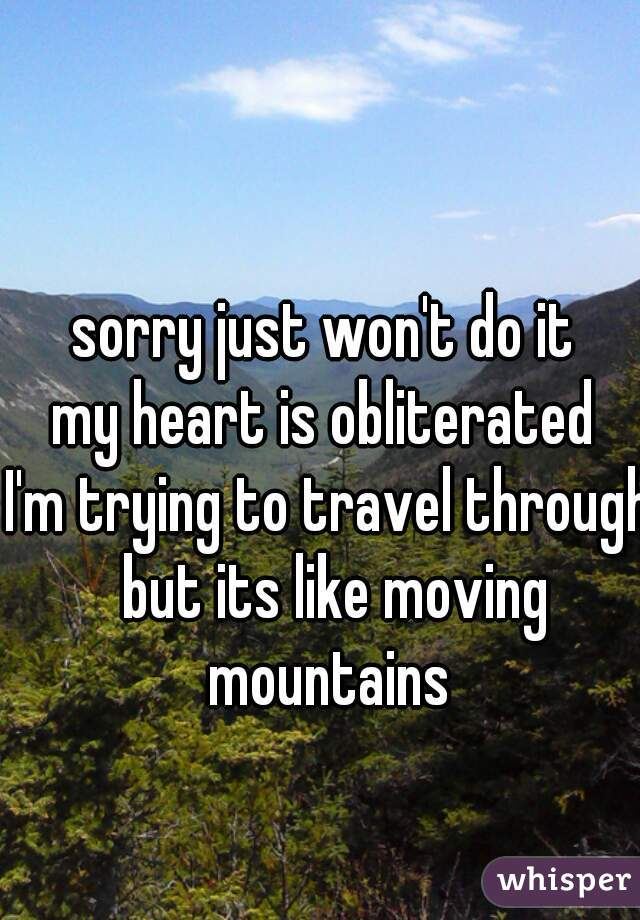 sorry just won't do it  my heart is obliterated  I'm trying to travel through but its like moving mountains