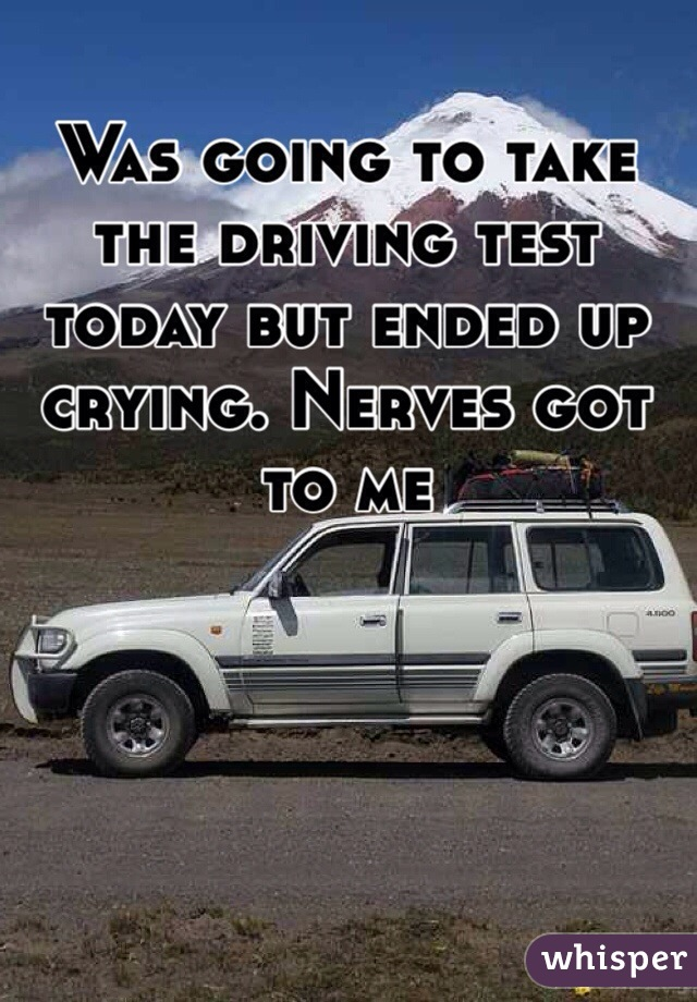 Was going to take the driving test today but ended up crying. Nerves got to me