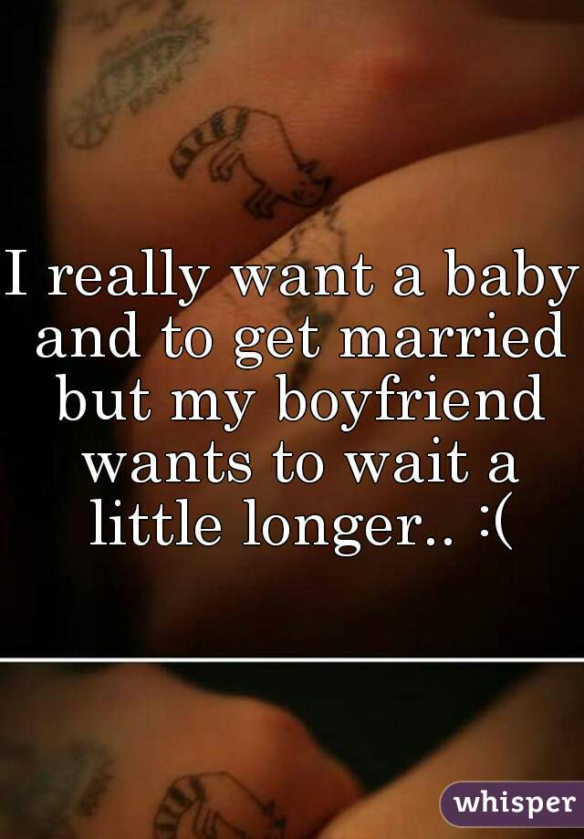 I really want a baby and to get married but my boyfriend wants to wait a little longer.. :(