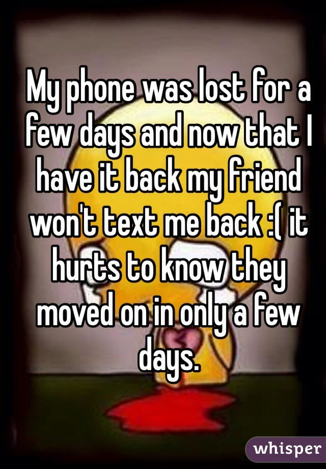 My phone was lost for a few days and now that I have it back my friend won't text me back :( it hurts to know they moved on in only a few days.