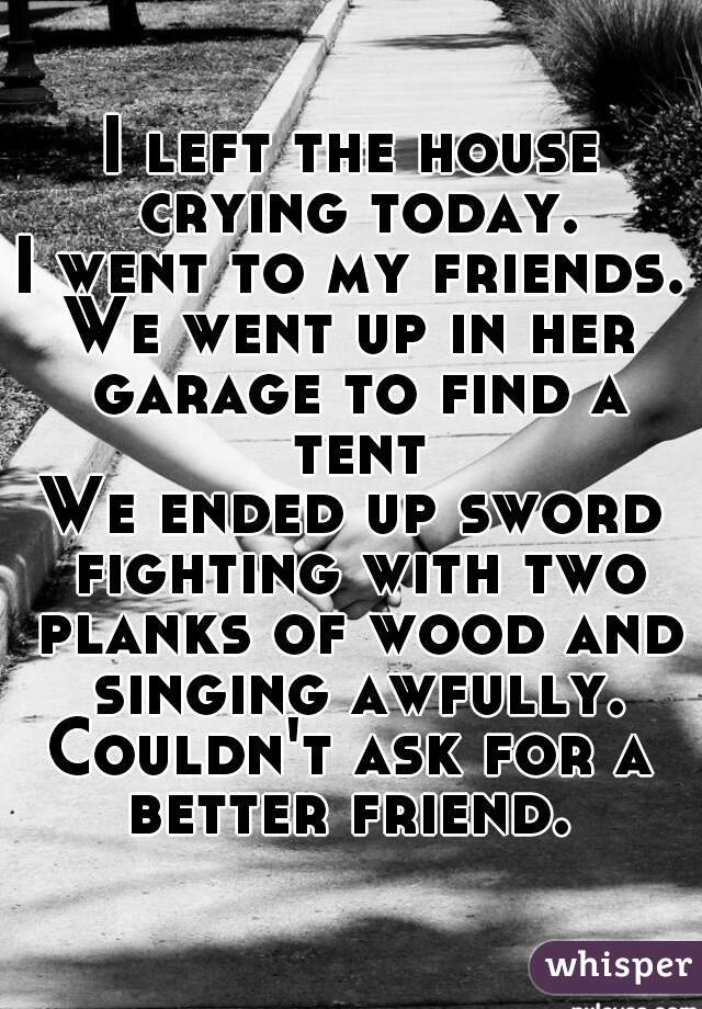 I left the house crying today. I went to my friends. We went up in her garage to find a tent We ended up sword fighting with two planks of wood and singing awfully. Couldn't ask for a better friend.