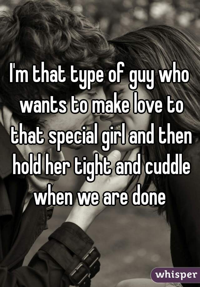I'm that type of guy who wants to make love to that special girl and then hold her tight and cuddle when we are done