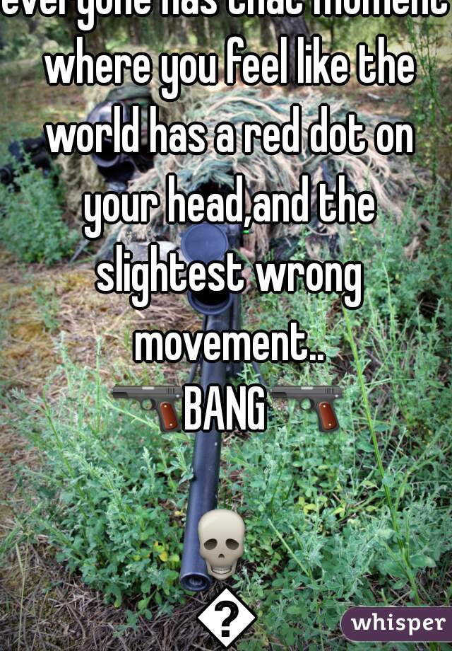 everyone has that moment where you feel like the world has a red dot on your head,and the slightest wrong movement.. 🔫BANG🔫   💀   👲