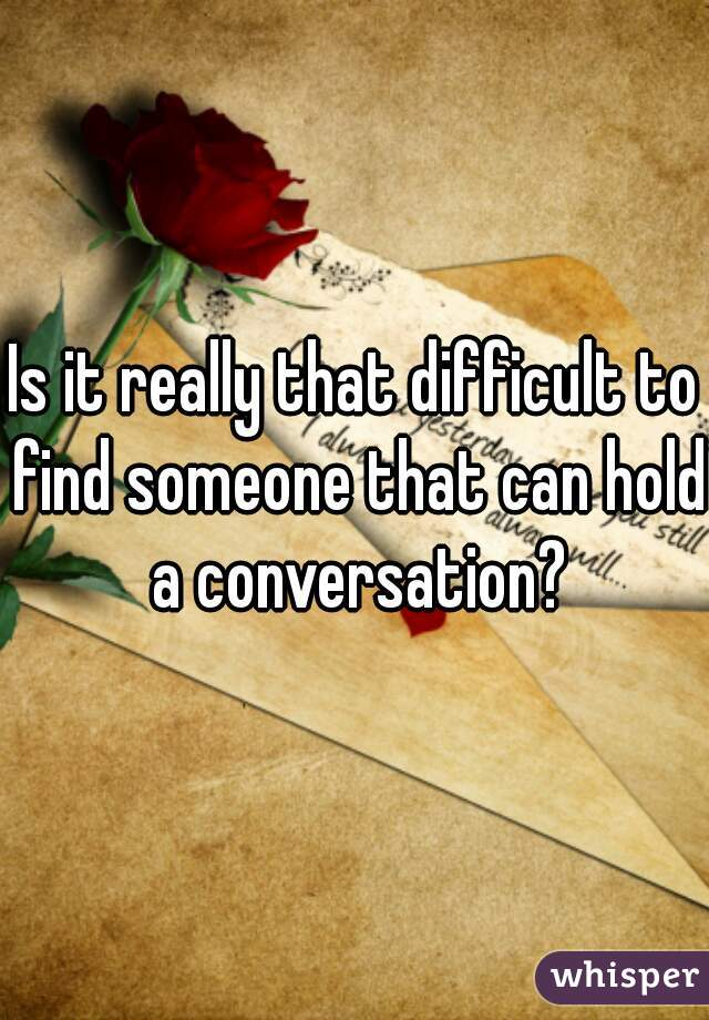 Is it really that difficult to find someone that can hold a conversation?