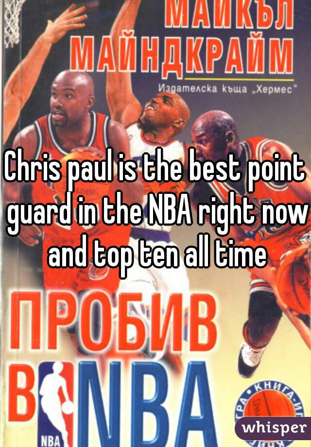 Chris paul is the best point guard in the NBA right now and top ten all time