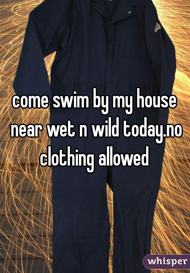 come swim by my house near wet n wild today.no clothing allowed