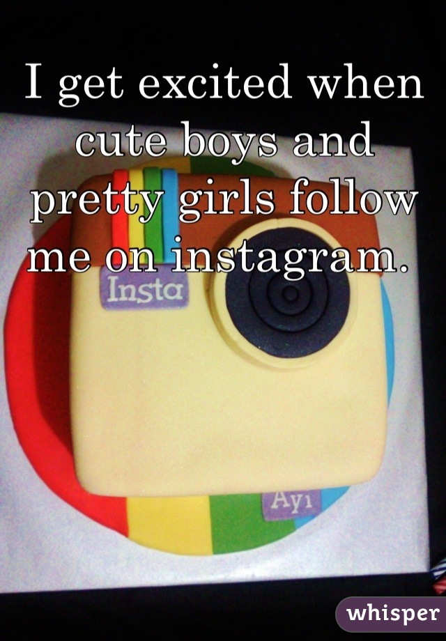 I get excited when cute boys and pretty girls follow me on instagram.