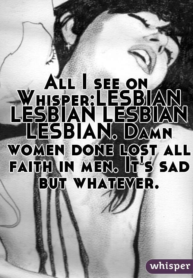 All I see on Whisper:LESBIAN LESBIAN LESBIAN LESBIAN. Damn women done lost all faith in men. It's sad but whatever.