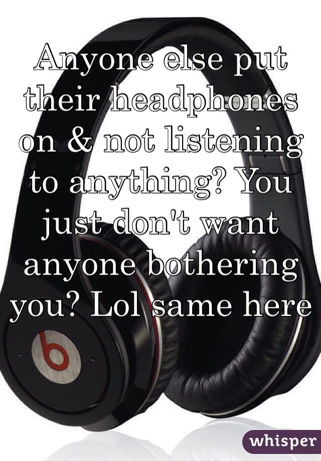 Anyone else put their headphones on & not listening to anything? You just don't want anyone bothering you? Lol same here