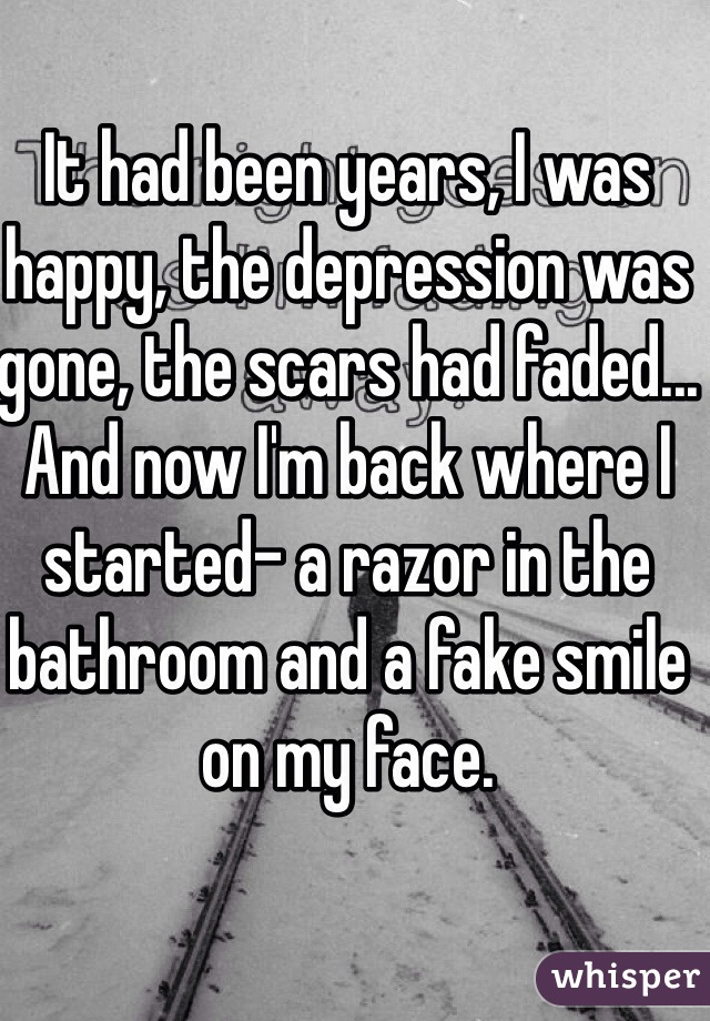 It had been years, I was happy, the depression was gone, the scars had faded... And now I'm back where I started- a razor in the bathroom and a fake smile on my face.