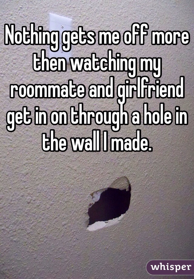 Nothing gets me off more then watching my roommate and girlfriend get in on through a hole in the wall I made.