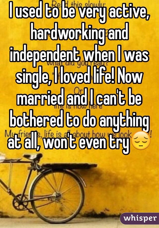I used to be very active, hardworking and independent when I was single, I loved life! Now married and I can't be bothered to do anything at all, won't even try😔