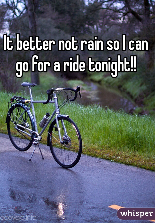 It better not rain so I can go for a ride tonight!!