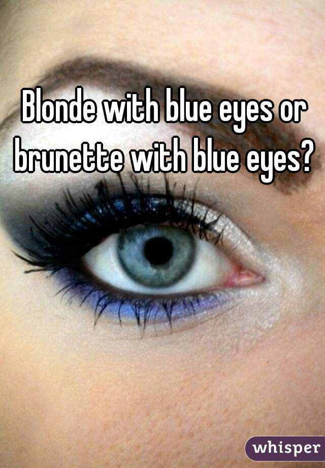Blonde with blue eyes or brunette with blue eyes?