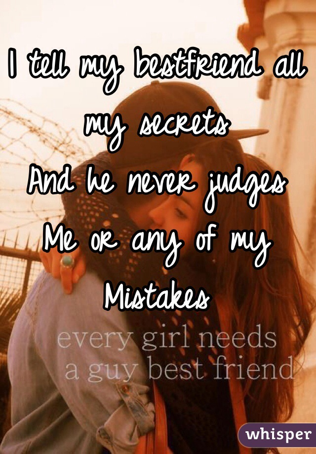 I tell my bestfriend all my secrets And he never judges  Me or any of my  Mistakes