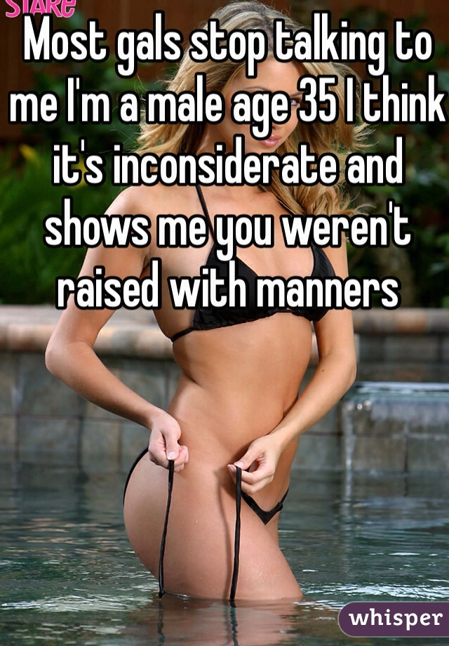 Most gals stop talking to me I'm a male age 35 I think it's inconsiderate and shows me you weren't raised with manners