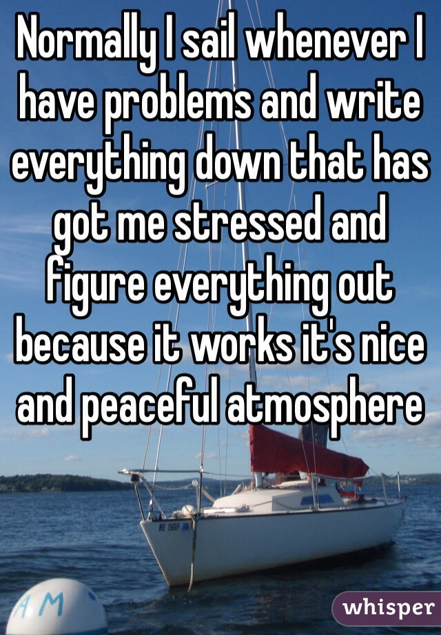 Normally I sail whenever I have problems and write everything down that has got me stressed and figure everything out because it works it's nice and peaceful atmosphere