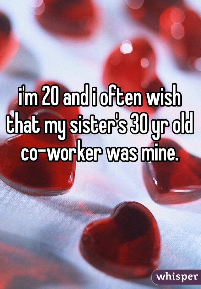 i'm 20 and i often wish that my sister's 30 yr old co-worker was mine.