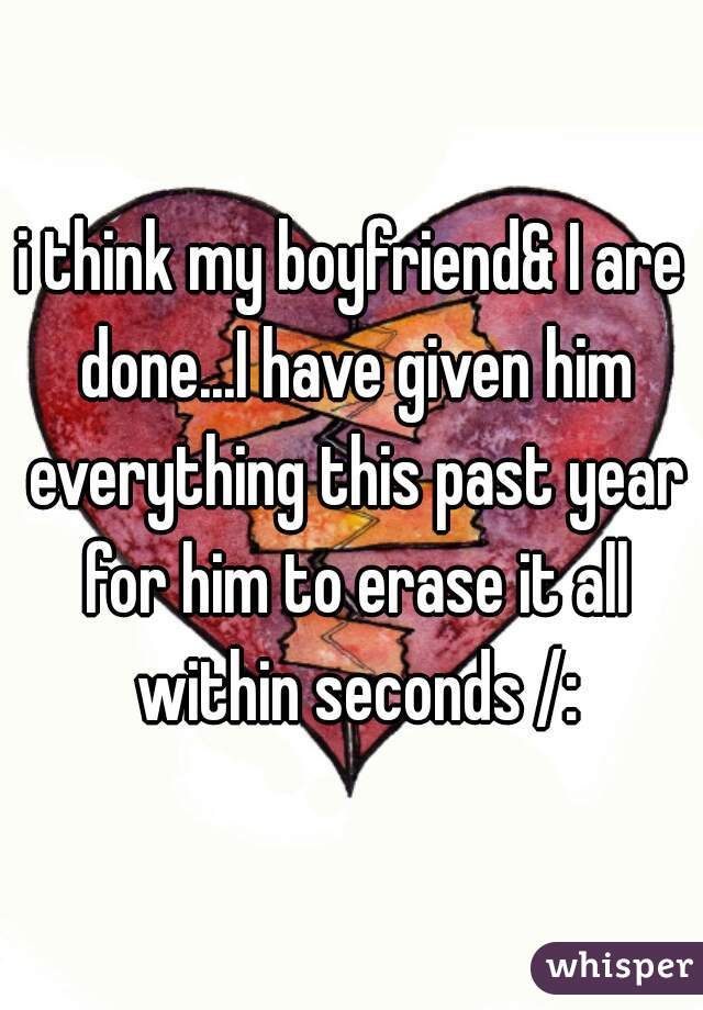 i think my boyfriend& I are done...I have given him everything this past year for him to erase it all within seconds /: