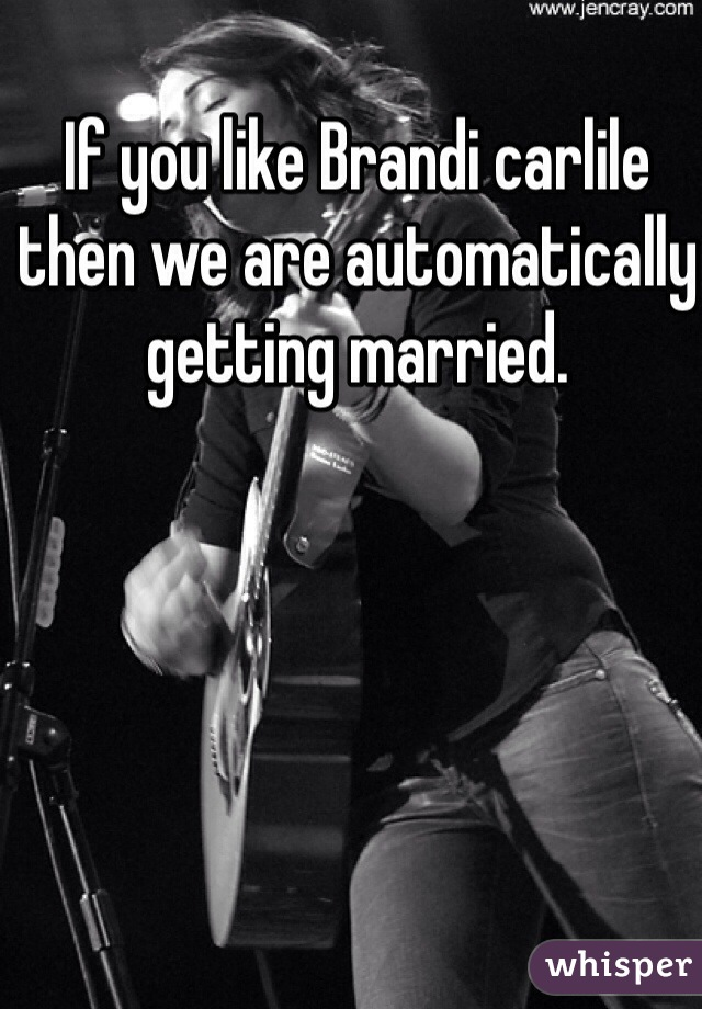 If you like Brandi carlile then we are automatically getting married.