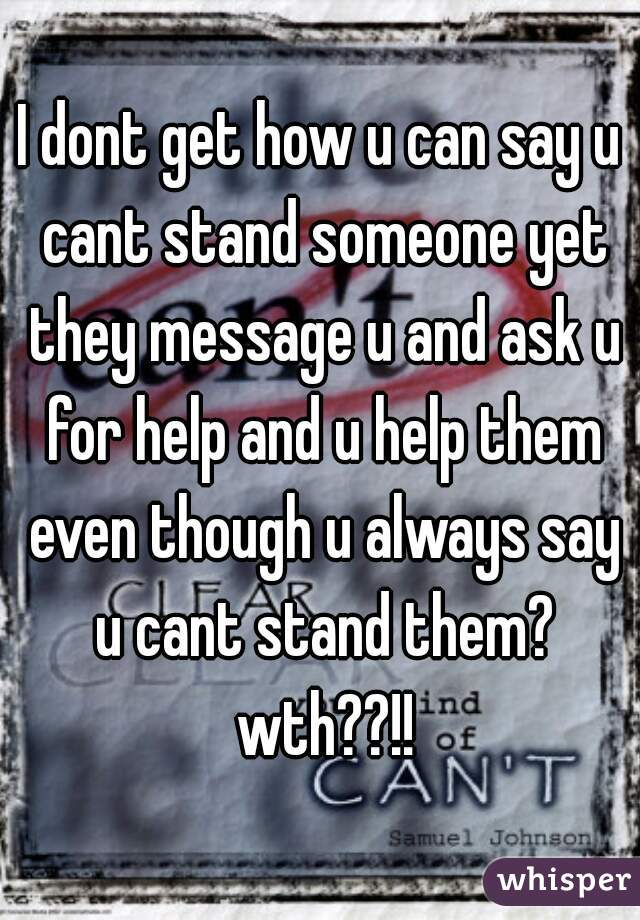 I dont get how u can say u cant stand someone yet they message u and ask u for help and u help them even though u always say u cant stand them? wth??!!
