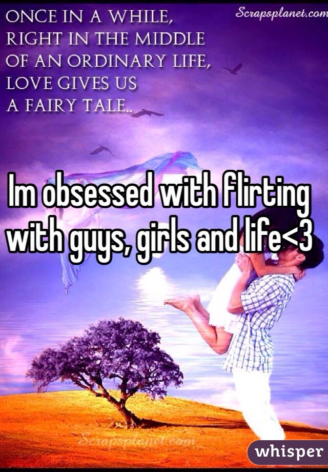 Im obsessed with flirting with guys, girls and life<3
