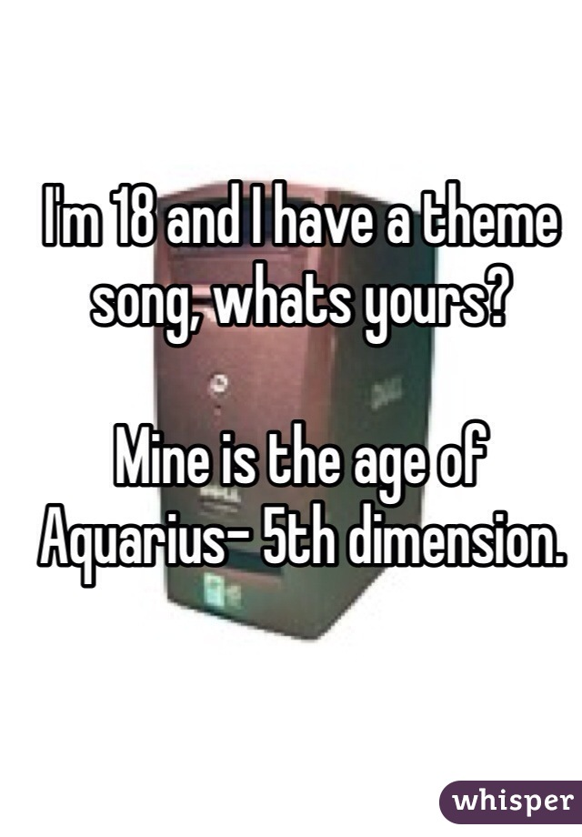 I'm 18 and I have a theme song, whats yours?   Mine is the age of Aquarius- 5th dimension.